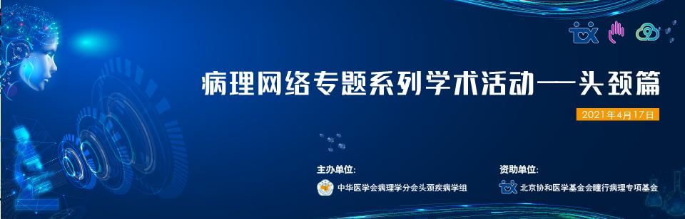 中华医学会病理学分会头颈疾病学组病理网络专题系列学术活动—头颈篇
