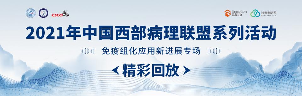 【精彩回放】2021中国西部病理联盟系列活动之免疫组化应用新进展专场