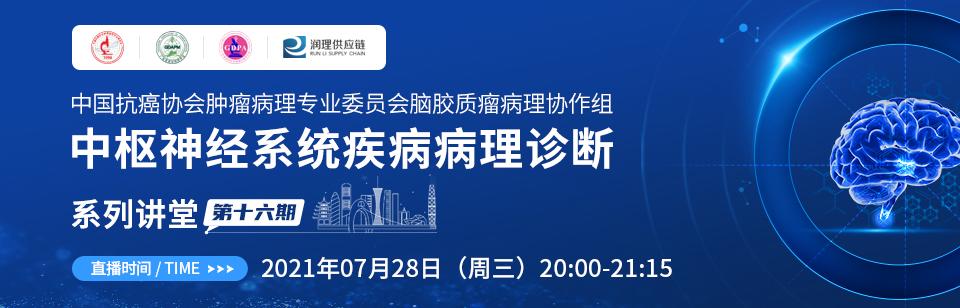 中国抗癌协会肿瘤病理专业委员会脑胶质瘤病理协作组中枢神经系统疾病病理诊断系列讲堂