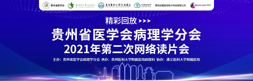 【精彩回放】贵州省医学会病理学分会2021年第二次网络读片会